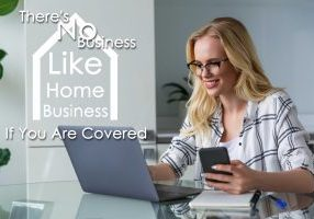 There's No Business Like Home Business...If You Are Covered